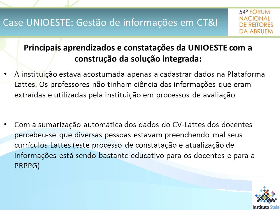 Case UNIOESTE: Gestão de informações em CT&I Principais aprendizados e constatações da UNIOESTE com a construção da solução integrada: A instituição estava acostumada apenas a cadastrar dados na Plataforma Lattes.