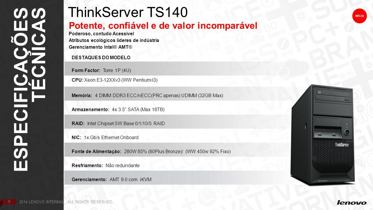 9 ThinkServer TS140 ES TÉCNICAS 9 Potente, confiável e de valor incomparável Poderoso, contudo Acessível Atributos ecológicos líderes de indústria Gerenciamento Intel® AMT® INÍCIO DESTAQUES DO MODELO Form Factor: Torre 1P (4U) CPU: Xeon E3-12XXv3 (WW Pentium/i3) Memória: 4 DIMM DDR3 ECC/nECC(PRC apenas) UDIMM (32GB Max) Armazenamento: 4x 3.5 SATA (Max 16TB) RAID: Intel Chipset SW Base 0/1/10/5 RAID NIC: 1x Gb/s Ethernet Onboard Fonte de Alimentação: 280W 85% (80Plus Bronze)/ (WW 450w 92% Fixo) Resfriamento: Não redundante Gerenciamento: AMT 9.0 com iKVM 9 ESPECIFICAÇÕES TÉCNICAS INÍCIO 2014 LENOVO INTERNAL.