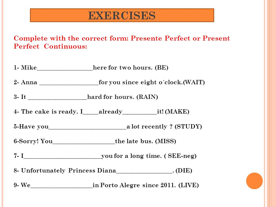 EXERCISES Complete with the correct form: Presente Perfect or Present Perfect Continuous: 1- Mike__________________here for two hours.