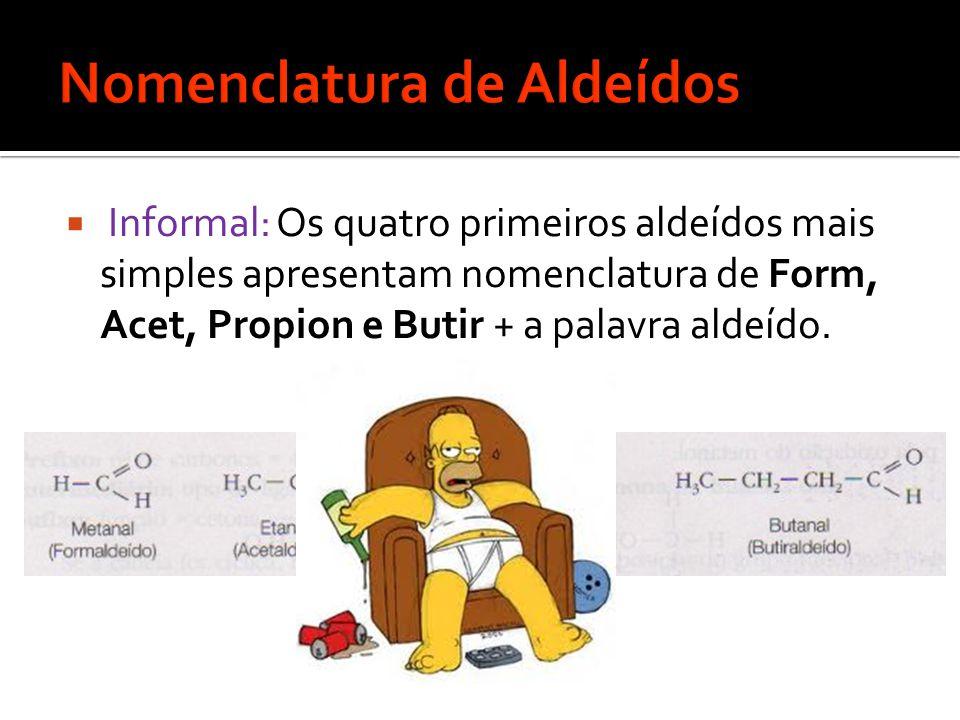  Informal: Os quatro primeiros aldeídos mais simples apresentam nomenclatura de Form, Acet, Propion e Butir + a palavra aldeído.