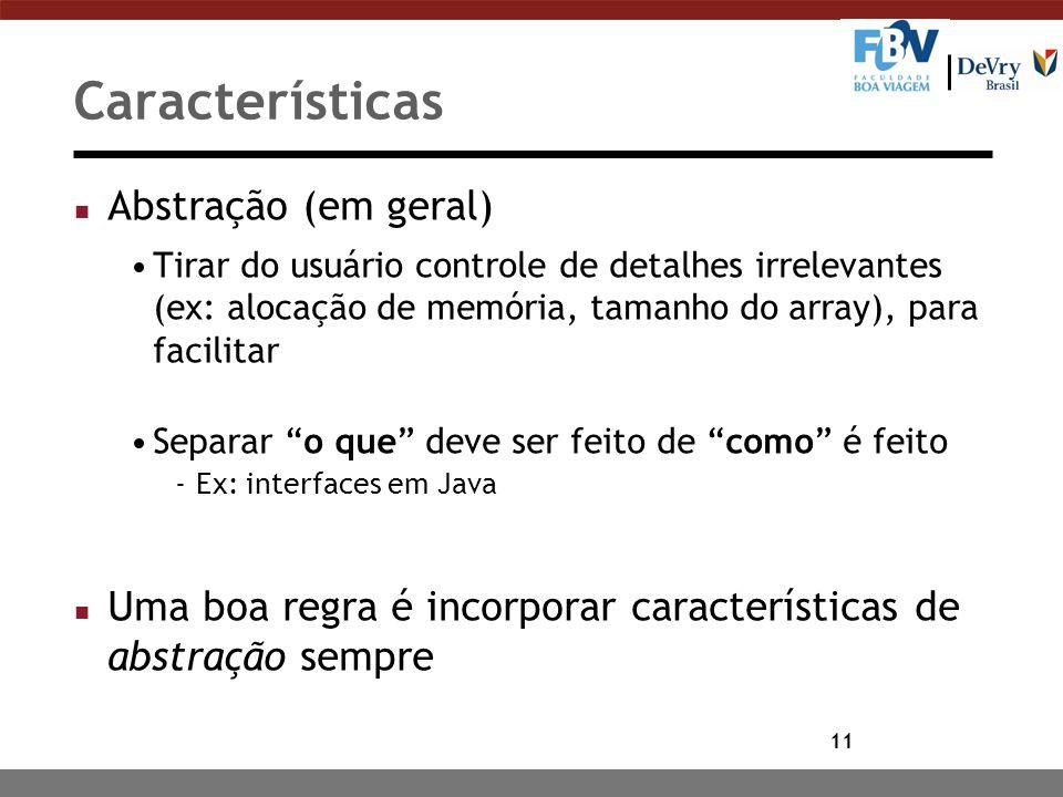 11 Características n Abstração (em geral) Tirar do usuário controle de detalhes irrelevantes (ex: alocação de memória, tamanho do array), para facilit