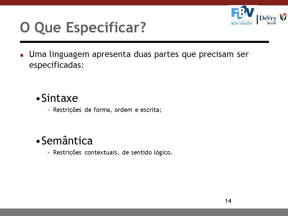14 O Que Especificar? n Uma linguagem apresenta duas partes que precisam ser especificadas: Sintaxe -Restrições de forma, ordem e escrita; Semântica -