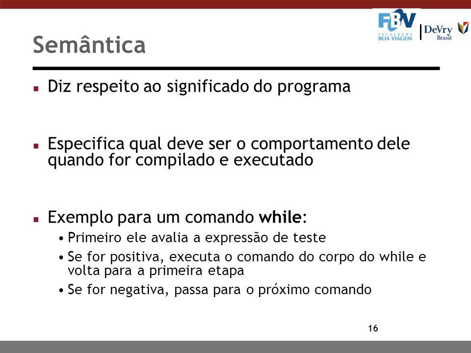 16 Semântica n Diz respeito ao significado do programa n Especifica qual deve ser o comportamento dele quando for compilado e executado n Exemplo para