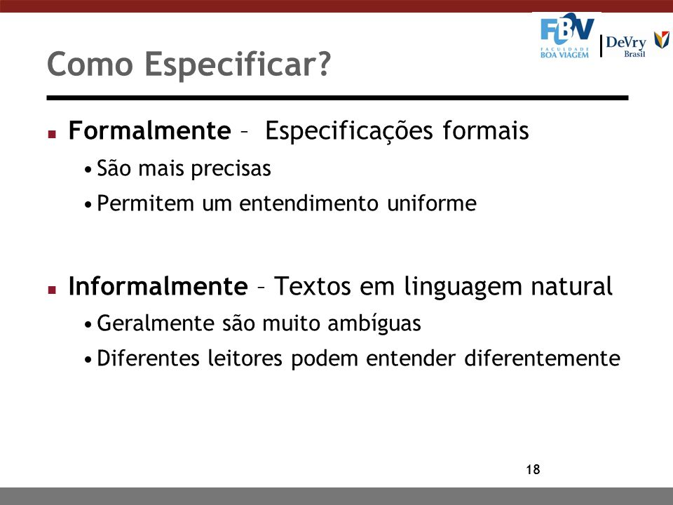 18 Como Especificar? n Formalmente – Especificações formais São mais precisas Permitem um entendimento uniforme n Informalmente – Textos em linguagem