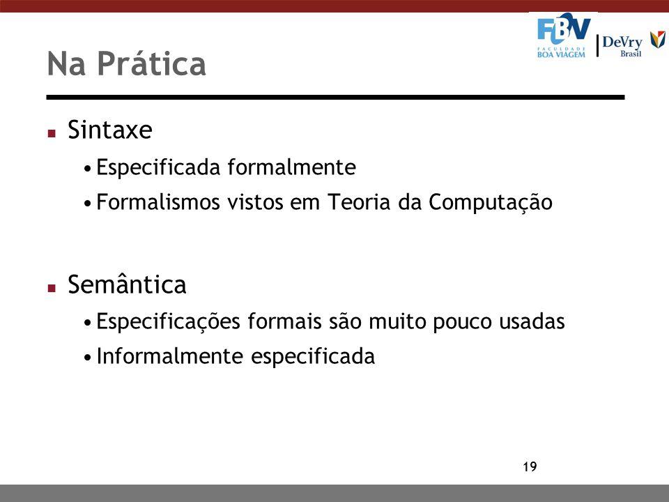 19 Na Prática n Sintaxe Especificada formalmente Formalismos vistos em Teoria da Computação n Semântica Especificações formais são muito pouco usadas