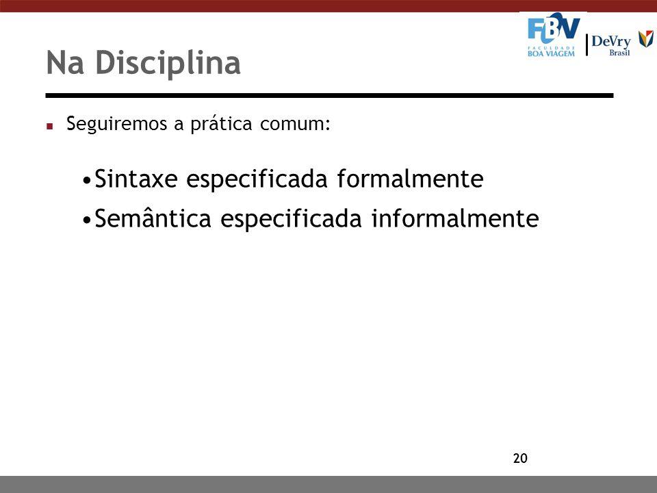20 Na Disciplina n Seguiremos a prática comum: Sintaxe especificada formalmente Semântica especificada informalmente