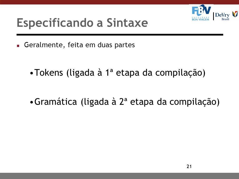21 Especificando a Sintaxe n Geralmente, feita em duas partes Tokens (ligada à 1ª etapa da compilação) Gramática (ligada à 2ª etapa da compilação)