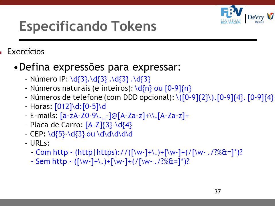 37 Especificando Tokens n Exercícios Defina expressões para expressar: -Número IP: \d{3}.\d{3}.\d{3}.\d{3} -Números naturais (e inteiros): \d{n} ou [0