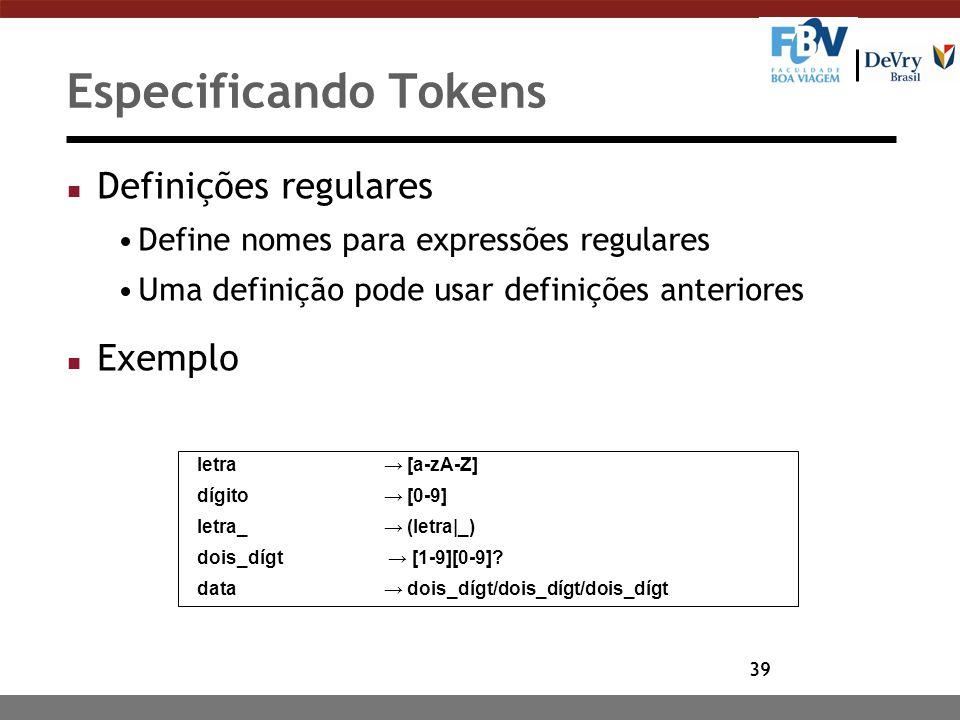 39 Especificando Tokens n Definições regulares Define nomes para expressões regulares Uma definição pode usar definições anteriores n Exemplo letra →