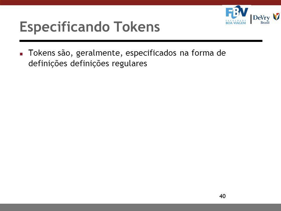 40 Especificando Tokens n Tokens são, geralmente, especificados na forma de definições definições regulares