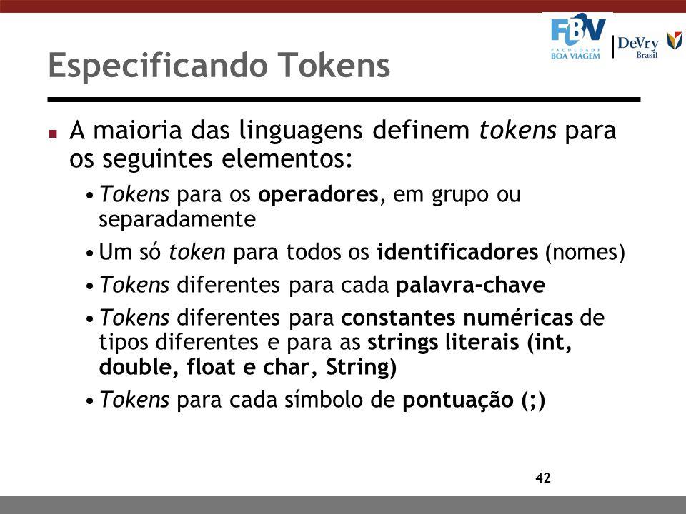 42 Especificando Tokens n A maioria das linguagens definem tokens para os seguintes elementos: Tokens para os operadores, em grupo ou separadamente Um