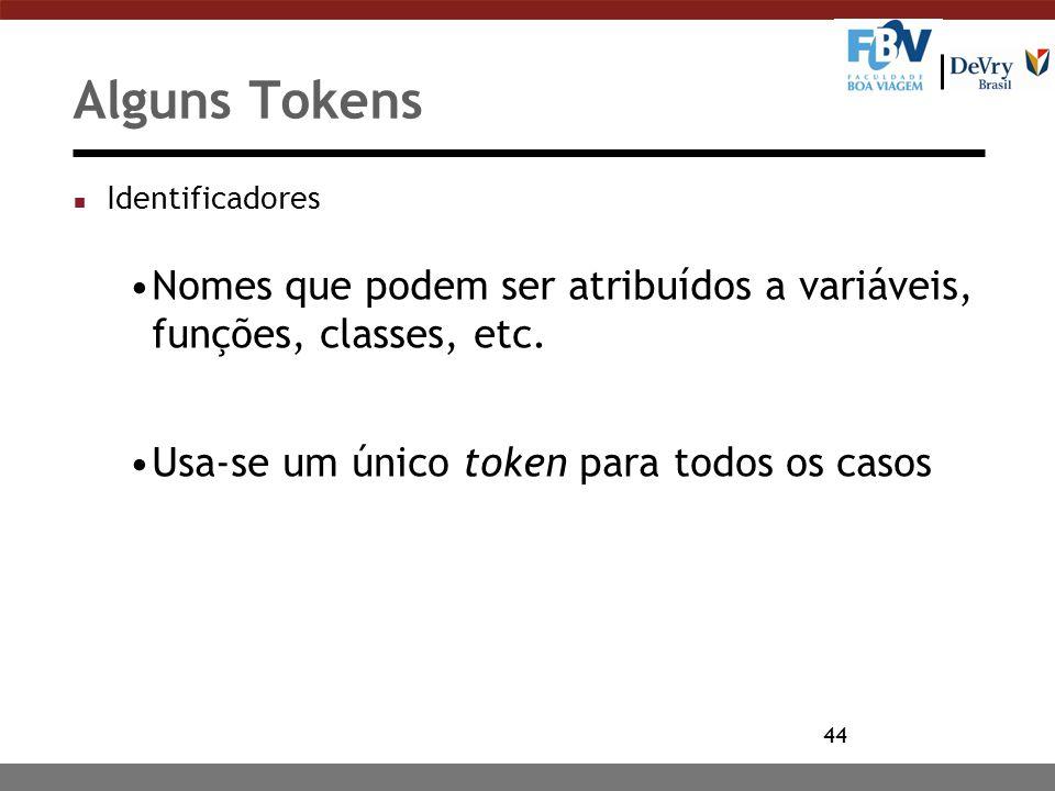 44 Alguns Tokens n Identificadores Nomes que podem ser atribuídos a variáveis, funções, classes, etc. Usa-se um único token para todos os casos