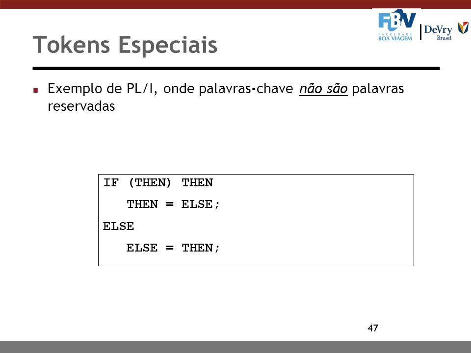47 Tokens Especiais n Exemplo de PL/I, onde palavras-chave não são palavras reservadas IF (THEN) THEN THEN = ELSE; ELSE ELSE = THEN;
