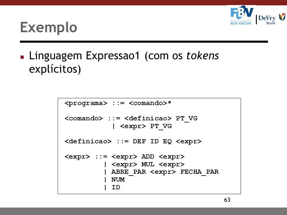 63 Exemplo n Linguagem Expressao1 (com os tokens explícitos) ::= * ::= PT_VG | PT_VG ::= DEF ID EQ ::= ADD | MUL | ABRE_PAR FECHA_PAR | NUM | ID