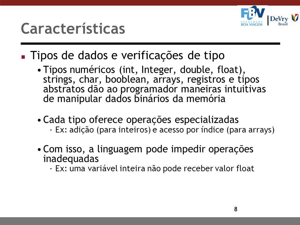 9 Características n Declarações As declarações preparam um nome (de variável, função/método, classe, etc.) para ser usado Geralmente já identificam o tipo, para facilitar o entendimento Regras de escopo vão indicar em que partes do código o nome (que foi declarado) é válido (variáveis globais ou locais)
