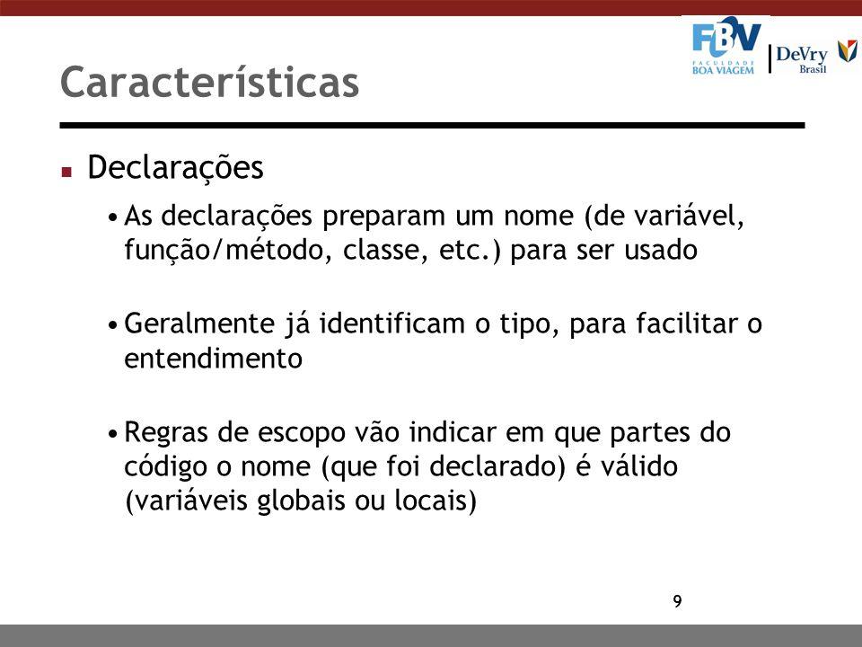 9 Características n Declarações As declarações preparam um nome (de variável, função/método, classe, etc.) para ser usado Geralmente já identificam o