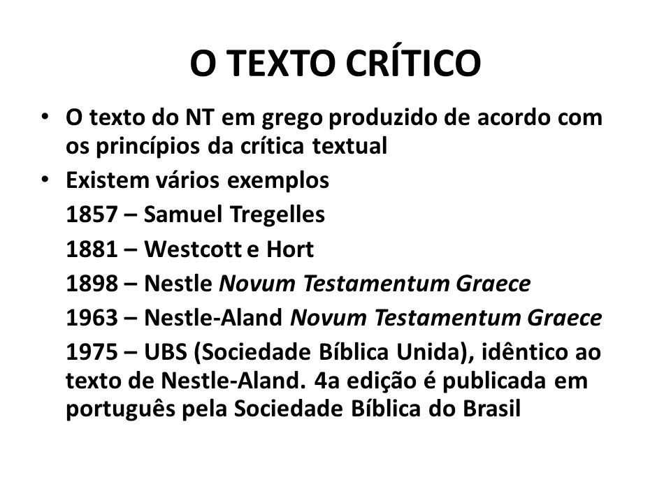 O TEXTO CRÍTICO O texto do NT em grego produzido de acordo com os princípios da crítica textual Existem vários exemplos 1857 – Samuel Tregelles 1881 –