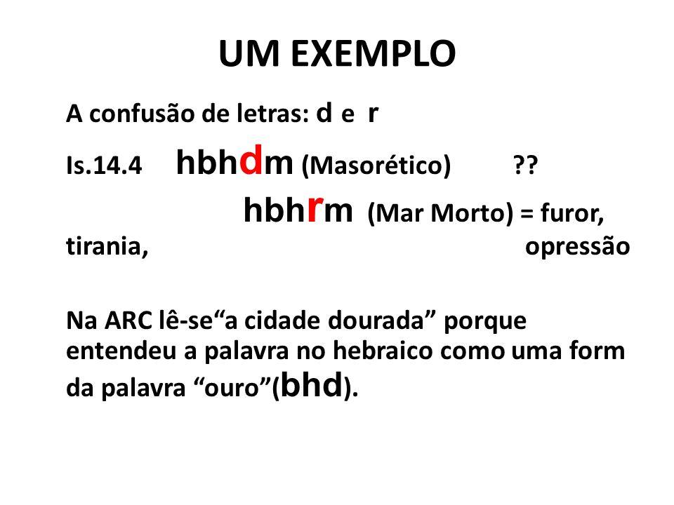 """UM EXEMPLO A confusão de letras: d e r Is.14.4 hbh d m (Masorético)?? hbh r m (Mar Morto) = furor, tirania, opressão Na ARC lê-se""""a cidade dourada"""" po"""