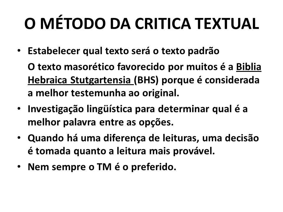 O MÉTODO DA CRITICA TEXTUAL Estabelecer qual texto será o texto padrão O texto masorético favorecido por muitos é a Biblia Hebraica Stutgartensia (BHS