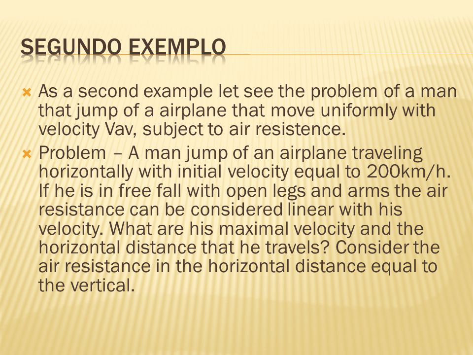  As a second example let see the problem of a man that jump of a airplane that move uniformly with velocity Vav, subject to air resistence.  Problem