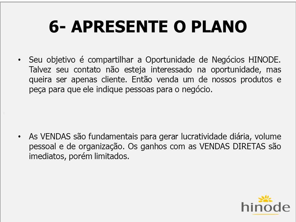 H 6- APRESENTE O PLANO Seu objetivo é compartilhar a Oportunidade de Negócios HINODE. Talvez seu contato não esteja interessado na oportunidade, mas q