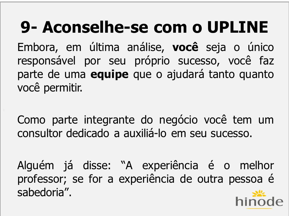 H 9- Aconselhe-se com o UPLINE Embora, em última análise, você seja o único responsável por seu próprio sucesso, você faz parte de uma equipe que o aj