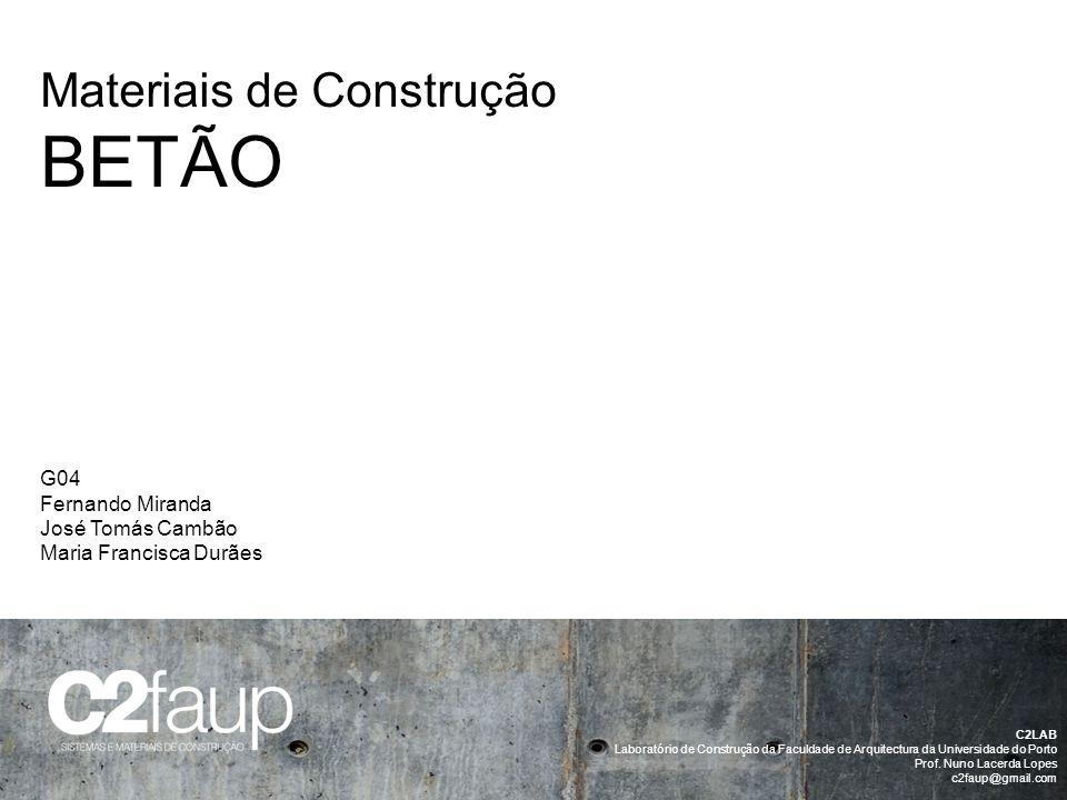 G04 Fernando Miranda José Tomás Cambão Maria Francisca Durães Materiais de Construção BETÃO C2LAB Laboratório de Construção da Faculdade de Arquitectu