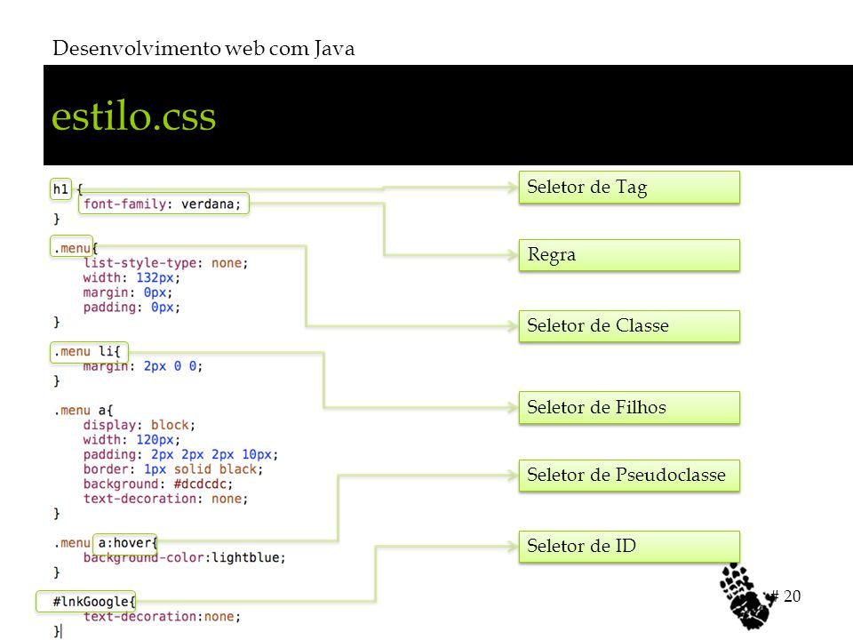 estilo.css Desenvolvimento web com Java # 20 Seletor de Tag Regra Seletor de Classe Seletor de Filhos Seletor de Pseudoclasse Seletor de ID