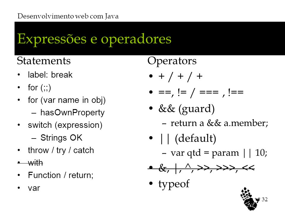 Expressões e operadores Statements label: break for (;;) for (var name in obj) –hasOwnProperty switch (expression) –Strings OK throw / try / catch wit