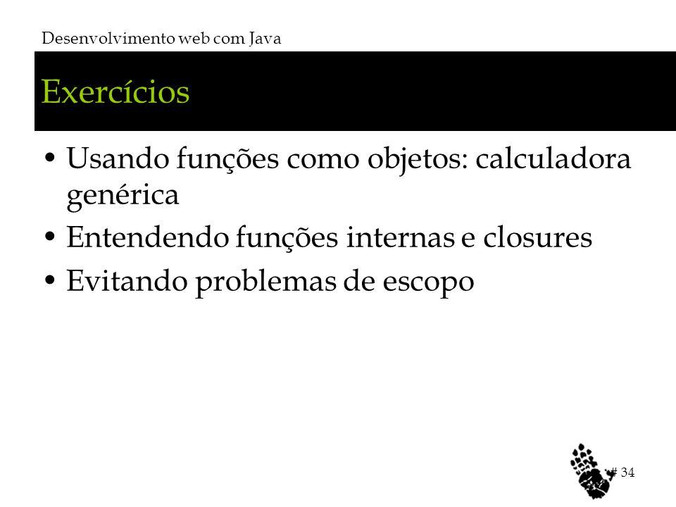 Exercícios Usando funções como objetos: calculadora genérica Entendendo funções internas e closures Evitando problemas de escopo Desenvolvimento web c