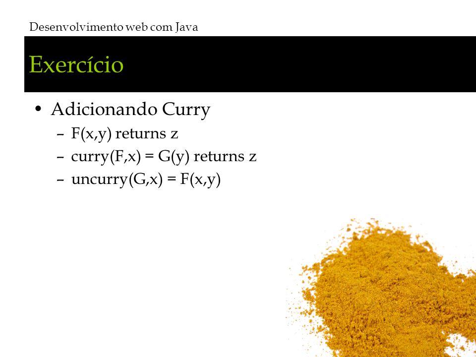 Exercício Adicionando Curry –F(x,y) returns z –curry(F,x) = G(y) returns z –uncurry(G,x) = F(x,y) Desenvolvimento web com Java # 36