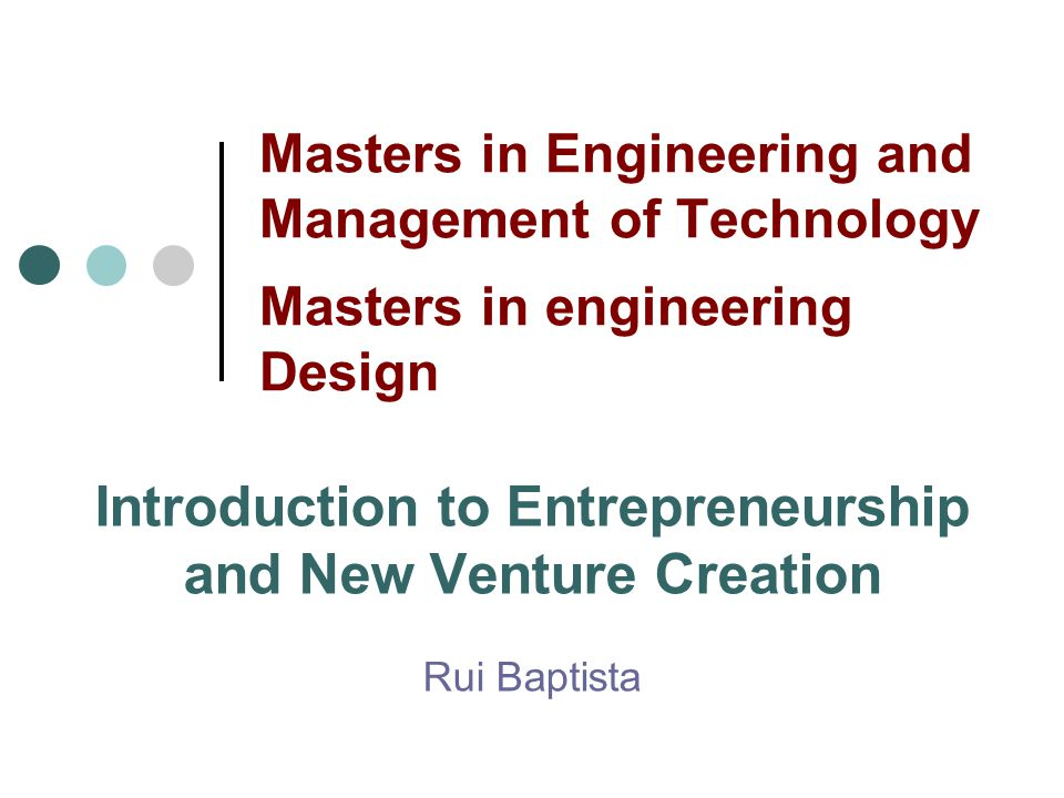 Masters in Engineering and Management of Technology Masters in engineering Design Introduction to Entrepreneurship and New Venture Creation Rui Baptista