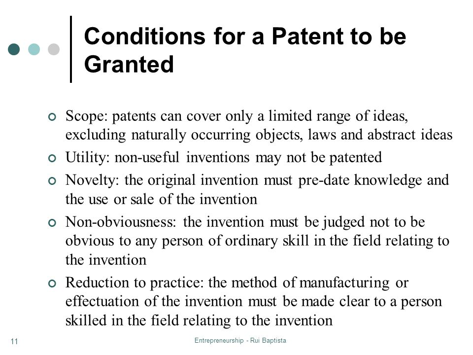 Entrepreneurship - Rui Baptista 11 Conditions for a Patent to be Granted Scope: patents can cover only a limited range of ideas, excluding naturally occurring objects, laws and abstract ideas Utility: non-useful inventions may not be patented Novelty: the original invention must pre-date knowledge and the use or sale of the invention Non-obviousness: the invention must be judged not to be obvious to any person of ordinary skill in the field relating to the invention Reduction to practice: the method of manufacturing or effectuation of the invention must be made clear to a person skilled in the field relating to the invention