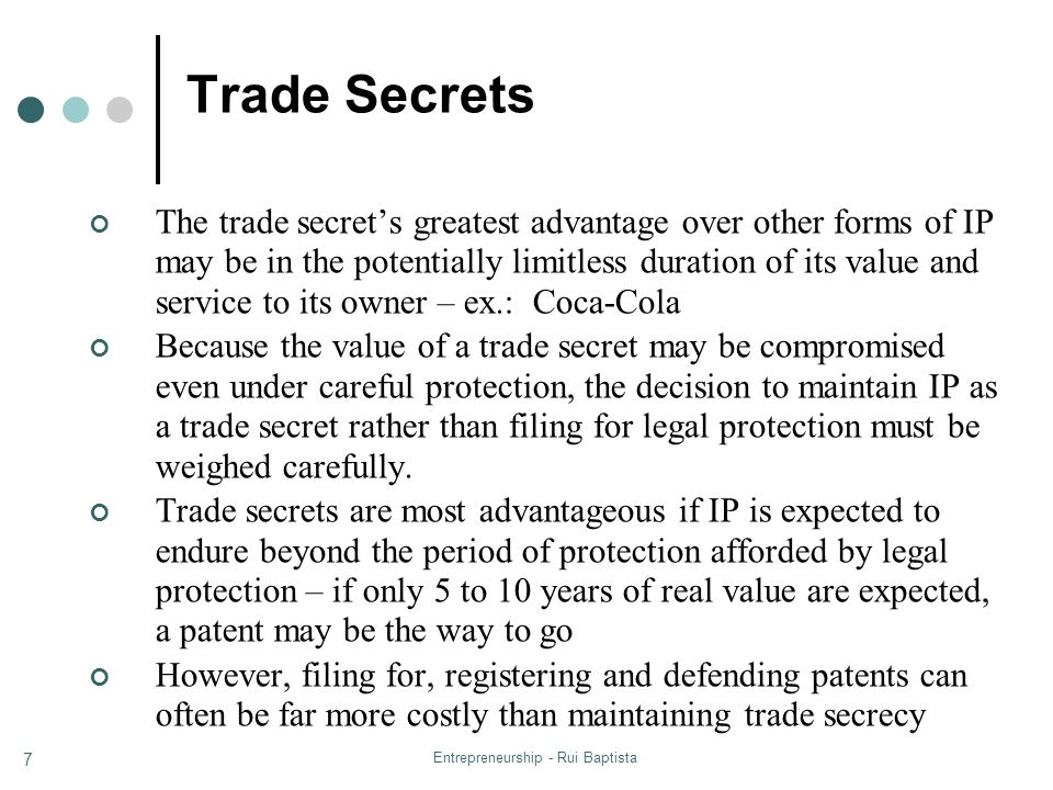 Entrepreneurship - Rui Baptista 7 Trade Secrets The trade secret's greatest advantage over other forms of IP may be in the potentially limitless duration of its value and service to its owner – ex.: Coca-Cola Because the value of a trade secret may be compromised even under careful protection, the decision to maintain IP as a trade secret rather than filing for legal protection must be weighed carefully.