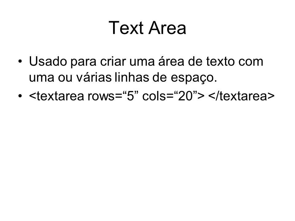 Text Area Usado para criar uma área de texto com uma ou várias linhas de espaço.