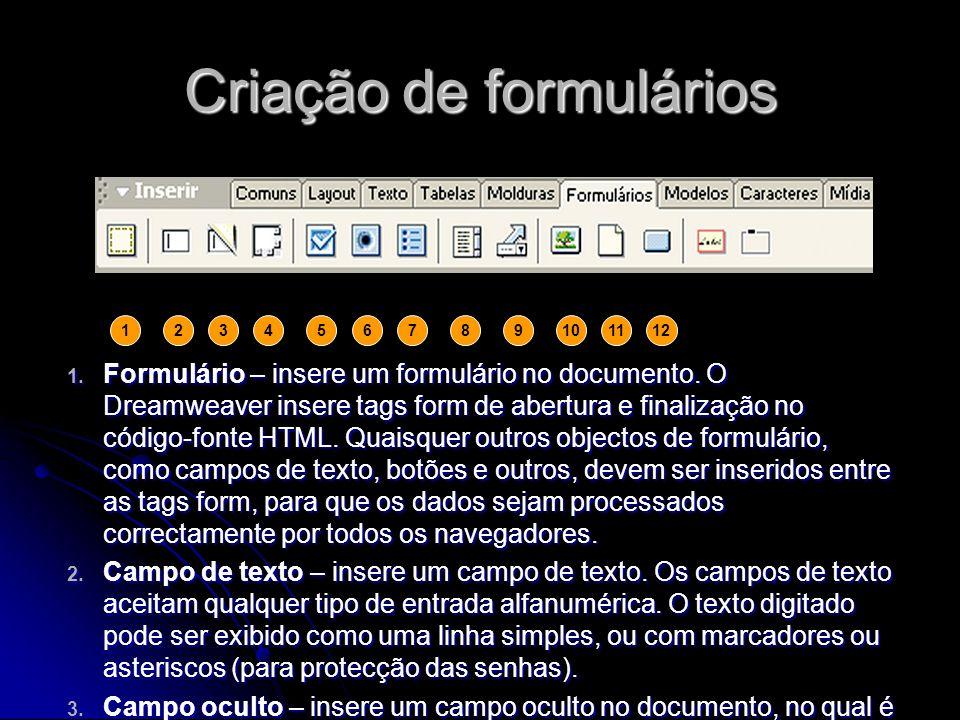 Criação de formulários 1. Formulário – insere um formulário no documento. O Dreamweaver insere tags form de abertura e finalização no código-fonte HTM