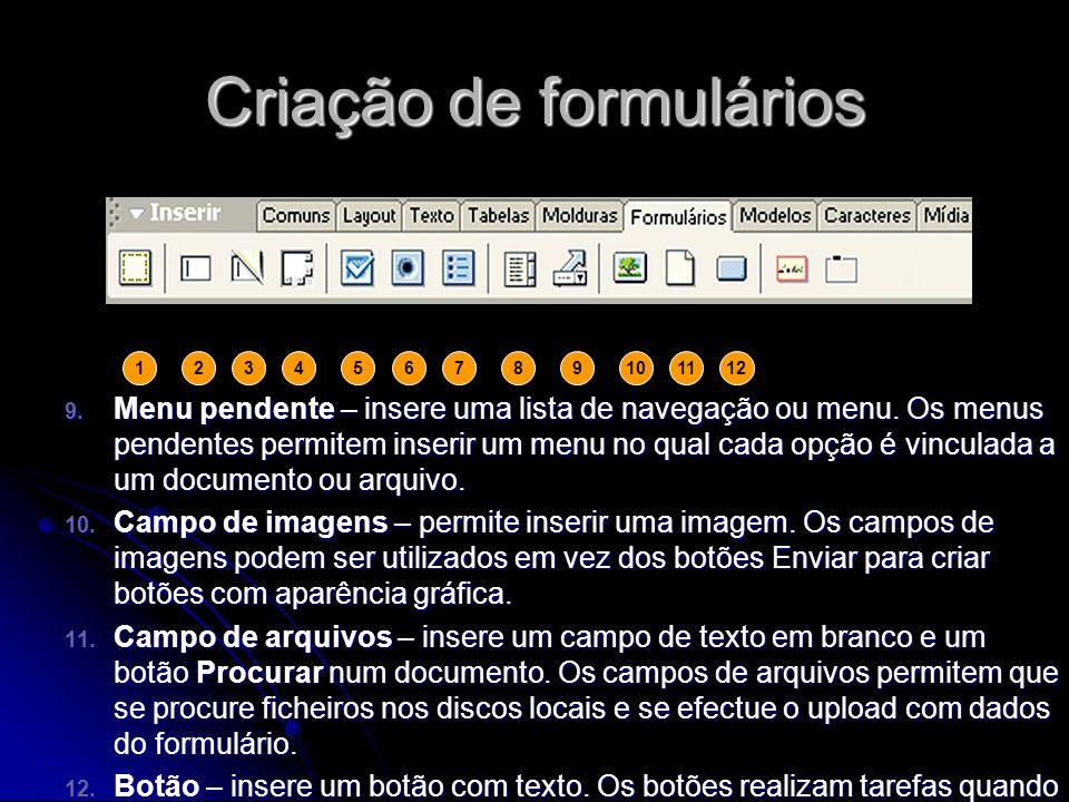Criação de formulários Para adicionar um formulário a um documento: Para adicionar um formulário a um documento: colocar o ponto de inserção onde o formulário deve ser incluído; colocar o ponto de inserção onde o formulário deve ser incluído; escolher INSERIR – Formulário ou seleccionar o separador «Formulários» na barra Inserir e clicar no botão / ícone Formulário; escolher INSERIR – Formulário ou seleccionar o separador «Formulários» na barra Inserir e clicar no botão / ícone Formulário; na janela do documento, clicar no contorno do formulário para escolher; alternativamente, o formulário seleccionar a tag no selector e tags situado no canto inferior esquerdo da janela do documento; na janela do documento, clicar no contorno do formulário para escolher; alternativamente, o formulário seleccionar a tag no selector e tags situado no canto inferior esquerdo da janela do documento; no campo «Nome do formulário», no Inspector de propriedades, digitar um nome exclusivo para identificar o formulário; no campo «Nome do formulário», no Inspector de propriedades, digitar um nome exclusivo para identificar o formulário;