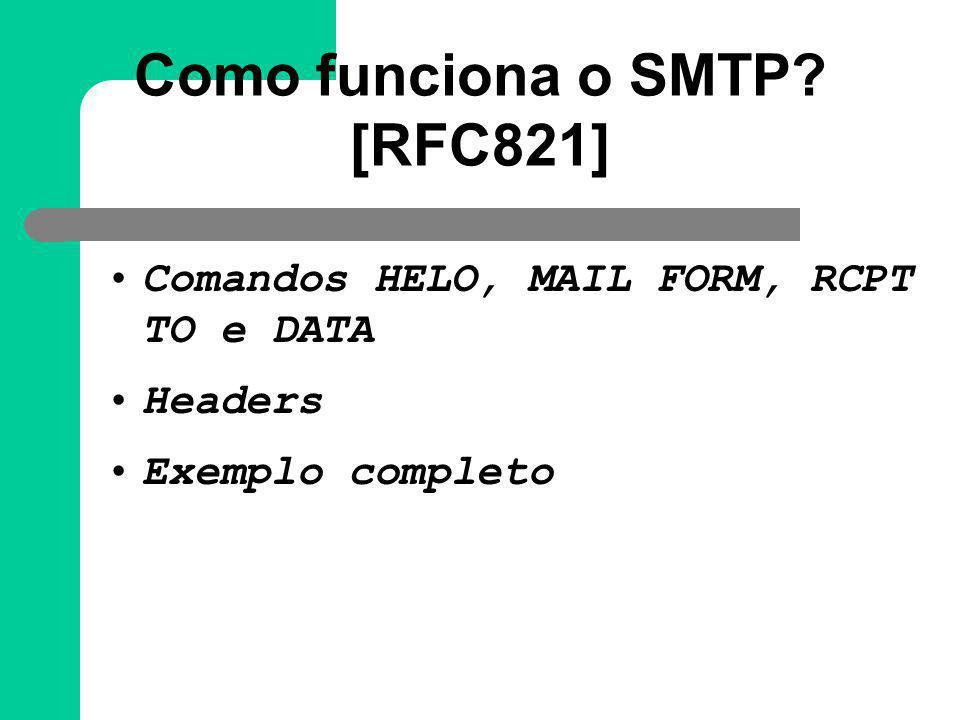 Como funciona o SMTP? [RFC821] Comandos HELO, MAIL FORM, RCPT TO e DATA Headers Exemplo completo