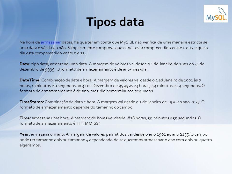 Tipos data Na hora de armazenar datas, há que ter em conta que MySQL não verifica de uma maneira estricta se uma data é válida ou não. Simplesmente co
