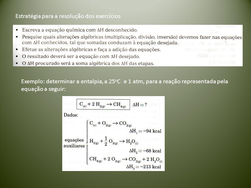 Exemplo: determinar a entalpia, a 25 o C e 1 atm, para a reação representada pela equação a seguir: Estratégia para a resolução dos exercícios