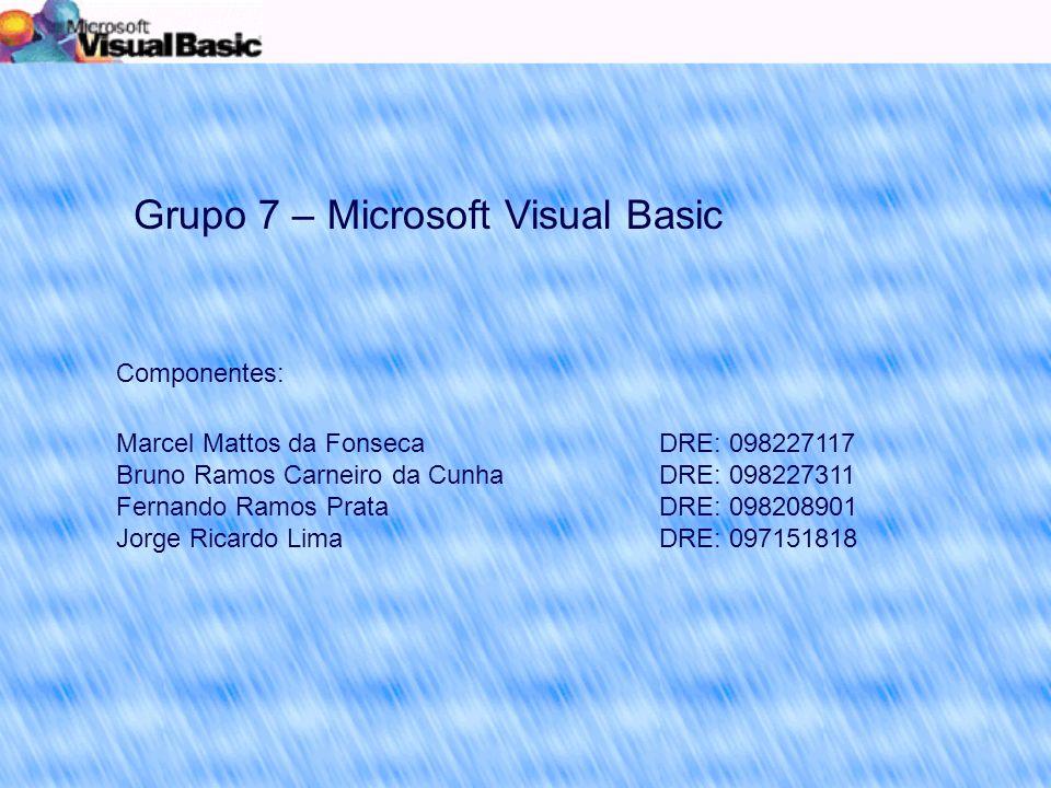 Grupo 7 – Microsoft Visual Basic Componentes: Marcel Mattos da Fonseca Bruno Ramos Carneiro da Cunha Fernando Ramos Prata Jorge Ricardo Lima DRE: 098227117 DRE: 098227311 DRE: 098208901 DRE: 097151818