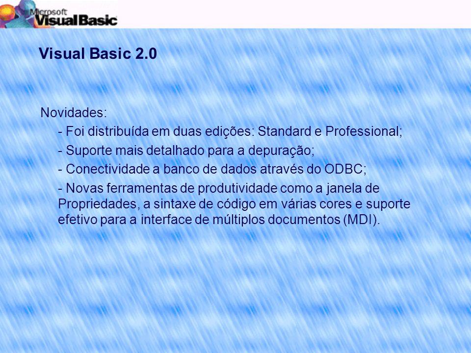 Visual Basic 2.0 Novidades: - Foi distribuída em duas edições: Standard e Professional; - Suporte mais detalhado para a depuração; - Conectividade a banco de dados através do ODBC; - Novas ferramentas de produtividade como a janela de Propriedades, a sintaxe de código em várias cores e suporte efetivo para a interface de múltiplos documentos (MDI).