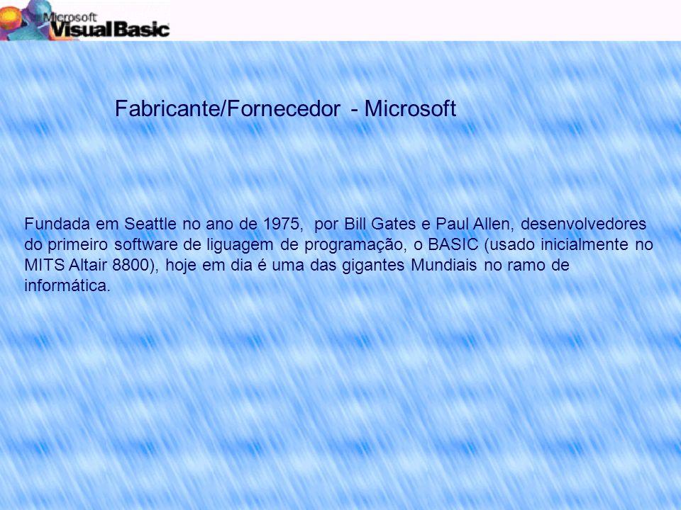 Fabricante/Fornecedor - Microsoft Fundada em Seattle no ano de 1975, por Bill Gates e Paul Allen, desenvolvedores do primeiro software de liguagem de programação, o BASIC (usado inicialmente no MITS Altair 8800), hoje em dia é uma das gigantes Mundiais no ramo de informática.