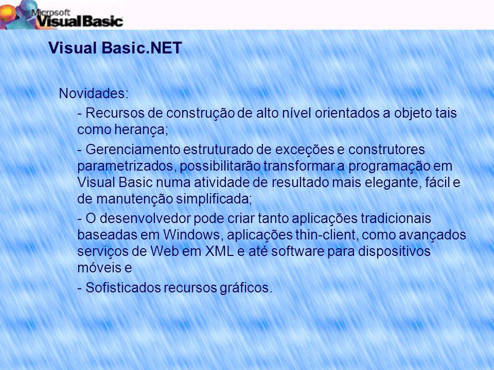 Visual Basic.NET Novidades: - Recursos de construção de alto nível orientados a objeto tais como herança; - Gerenciamento estruturado de exceções e construtores parametrizados, possibilitarão transformar a programação em Visual Basic numa atividade de resultado mais elegante, fácil e de manutenção simplificada; - O desenvolvedor pode criar tanto aplicações tradicionais baseadas em Windows, aplicações thin-client, como avançados serviços de Web em XML e até software para dispositivos móveis e - Sofisticados recursos gráficos.