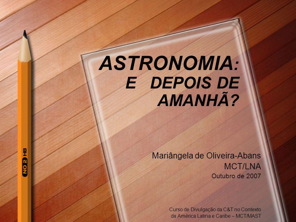 ASTRONOMIA : E DEPOIS DE AMANHÃ? Mariângela de Oliveira-Abans MCT/LNA Outubro de 2007 Curso de Divulgação da C&T no Contexto da América Latina e Carib