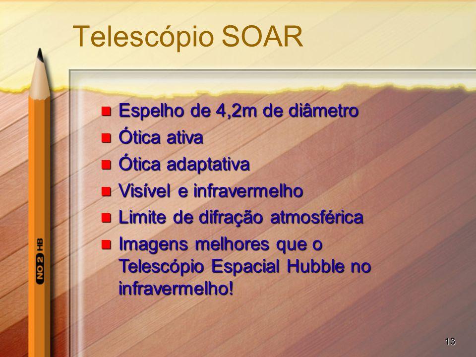 13 Telescópio SOAR Espelho de 4,2m de diâmetro Espelho de 4,2m de diâmetro Ótica ativa Ótica ativa Ótica adaptativa Ótica adaptativa Visível e infravermelho Visível e infravermelho Limite de difração atmosférica Limite de difração atmosférica Imagens melhores que o Telescópio Espacial Hubble no infravermelho.
