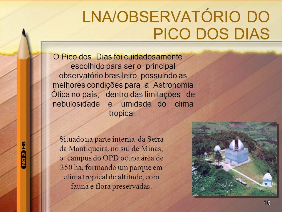 16 LNA/OBSERVATÓRIO DO PICO DOS DIAS O Pico dos Dias foi cuidadosamente escolhido para ser o principal observatório brasileiro, possuindo as melhores condições para a Astronomia Ótica no país, dentro das limitações de nebulosidade e umidade do clima tropical.