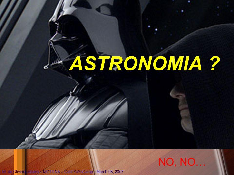 ASTRONOMIA ? NO, NO… M. de Oliveira-Abans – MCT/LNA – Celil/YoYoCamp – March 08, 2007