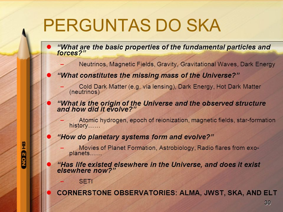 30 PERGUNTAS DO SKA What are the basic properties of the fundamental particles and forces –Neutrinos, Magnetic Fields, Gravity, Gravitational Waves, Dark Energy What constitutes the missing mass of the Universe –Cold Dark Matter (e.g.