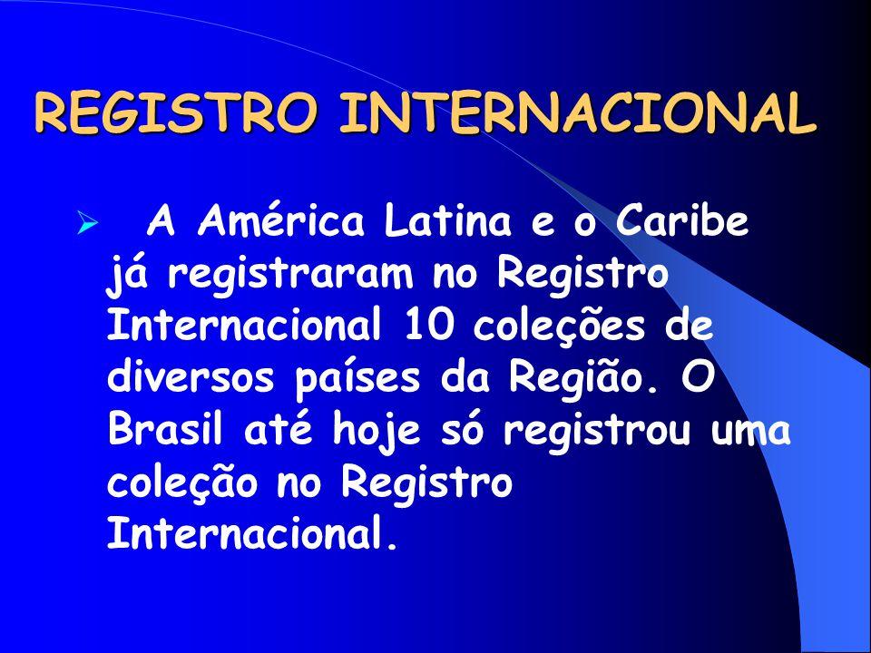 REGISTRO INTERNACIONAL  A América Latina e o Caribe já registraram no Registro Internacional 10 coleções de diversos países da Região. O Brasil até h